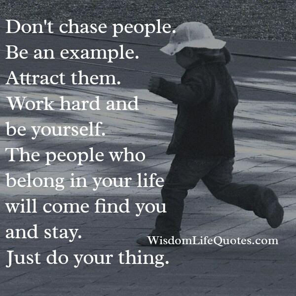 Dont Chase People Be An Example Wisdom Life Quotes