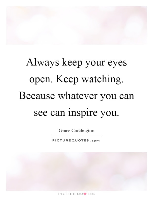 Always Keep Your Eyes Open Keep Watching Because Whatever You