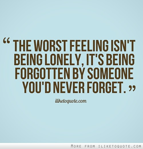 The Worst Feeling Isnt Being Lonely Its Being Forgotten By