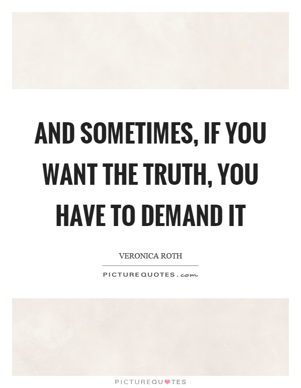 And Sometimes If You Want The Truth You Have To Demand It