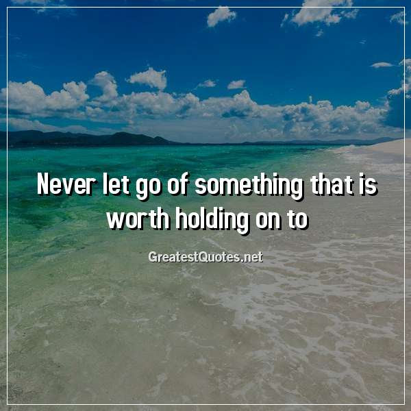 Never Let Go Of Something That Is Worth Holding On To Free Life