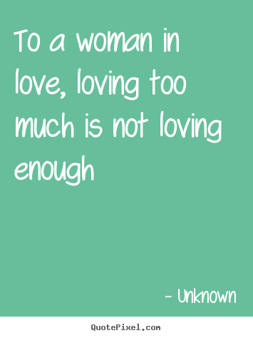 Quote About Love To A Woman In Love Loving Too Much Is Not Loving