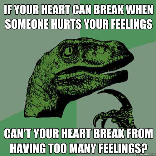 If Your Heart Can Break When Someone Hurts Your Feelings Cant Your