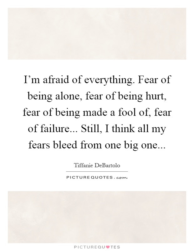 Im Afraid Of Everything Fear Of Being Alone Fear Of Being