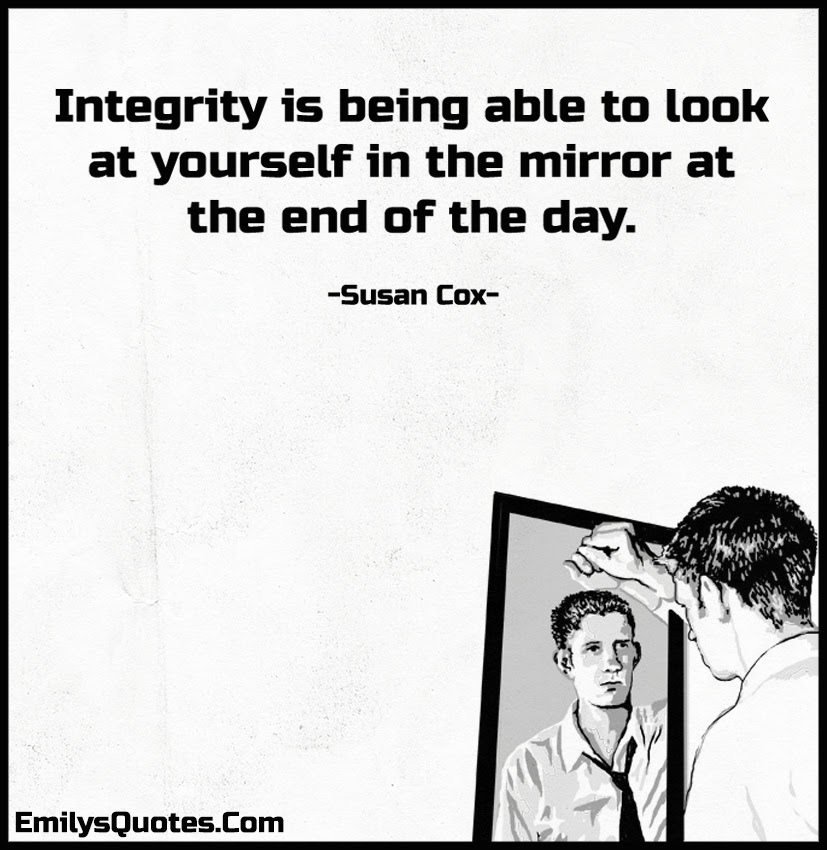 Integrity Is Being Able To Look At Yourself In The Mirror At