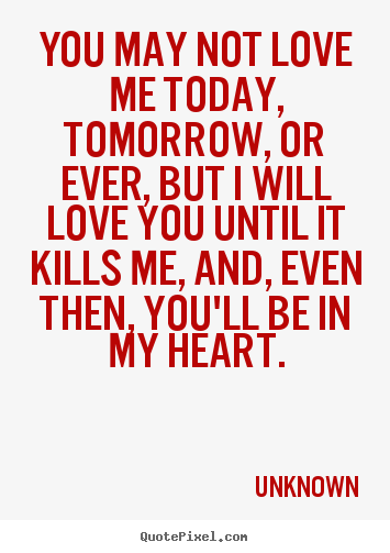 You May Not Love Me Today Tomorrow Or Ever But I Will Unknown