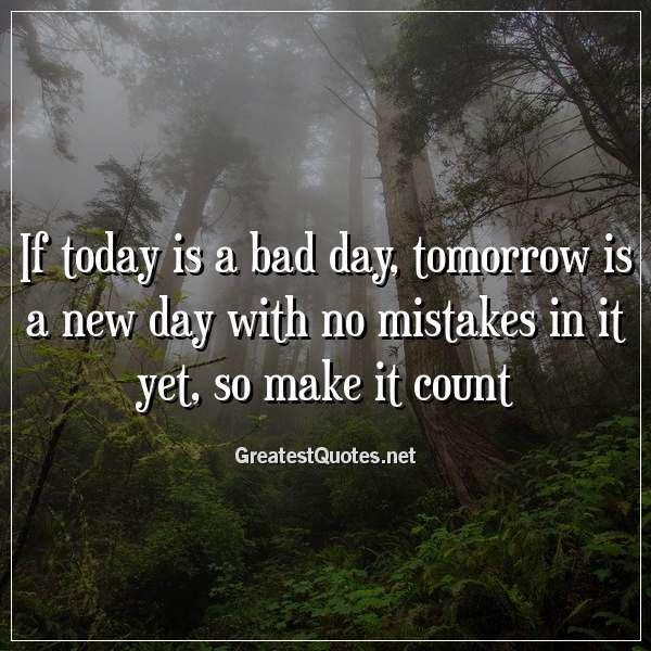 If Today Is A Bad Day Tomorrow Is A New Day With No Mistakes In It