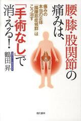 【楽天ブックスならいつでも送料無料】腰・膝・股関節の痛みは、「手術なし」で消える! [ 鶴田...