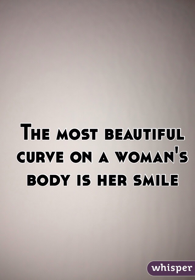 The Most Beautiful Curve On A Womans Body Is Her Smile