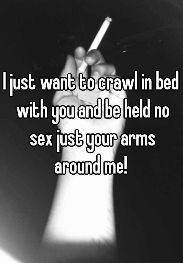 I Just Want To Crawl In Bed With You And Be Held No Sex Just Your