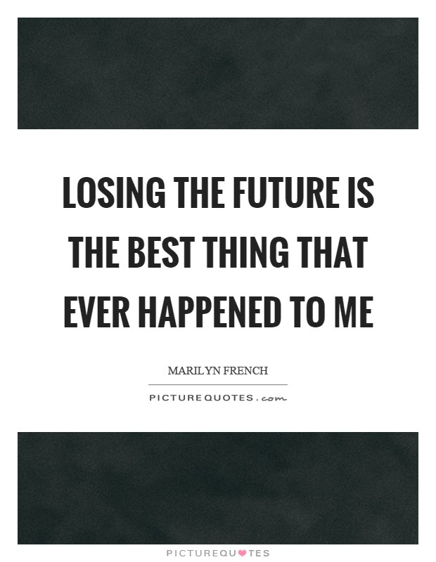 Losing The Future Is The Best Thing That Ever Happened To Me