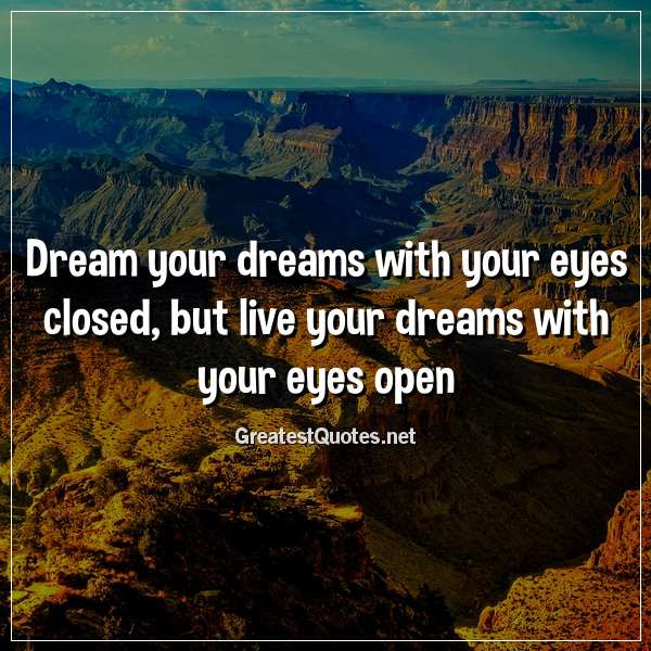 Dream Your Dreams With Your Eyes Closed But Live Your Dreams With