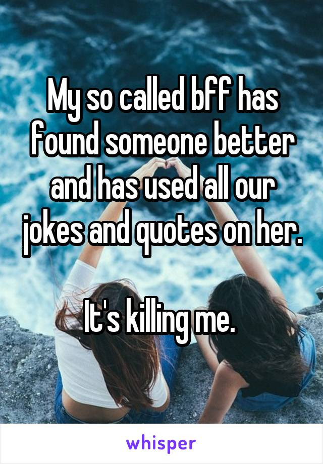 My So Called Bff Has Found Someone Better And Has Used All Our Jokes