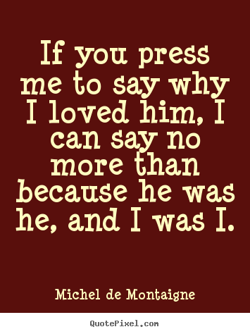 If You Press Me To Say Why I Loved Him I Can Michel De Montaigne