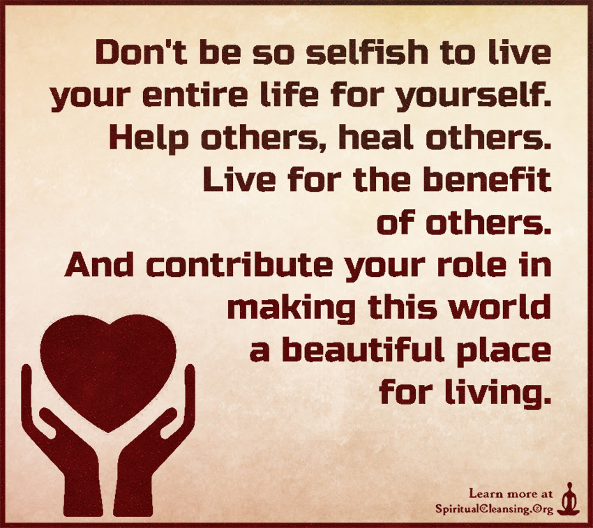 Dont Be So Selfish To Live Your Entire Life For Yourself