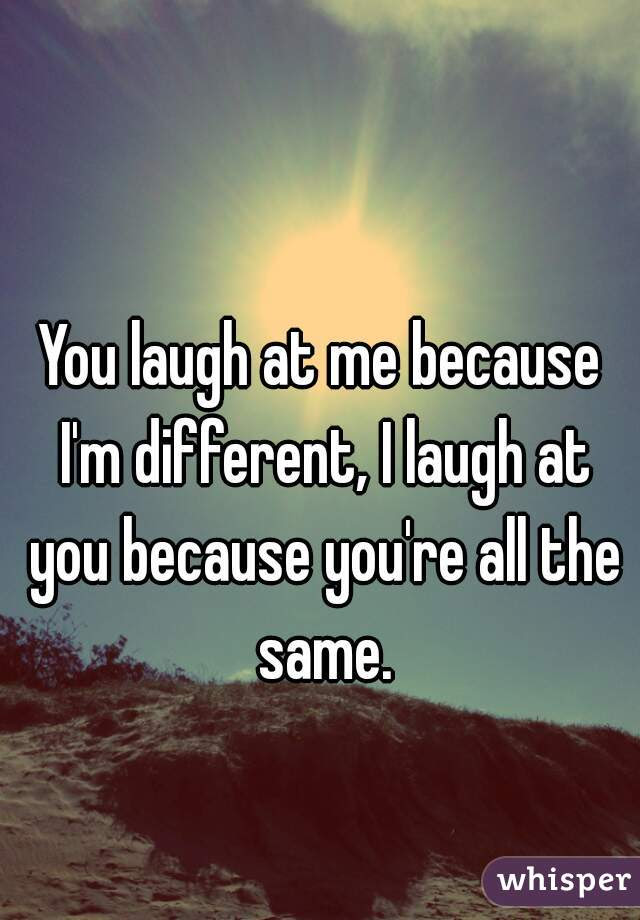 You Laugh At Me Because Im Different I Laugh At You Because Youre All