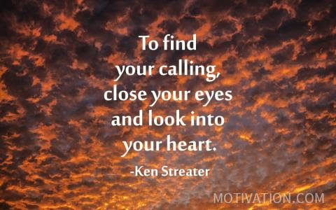 To Find Your Calling Close Your Eyes And Look Into Your Heart Ken