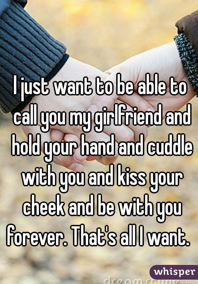 I Just Want To Be Able To Call You My Girlfriend And Hold Your Hand And