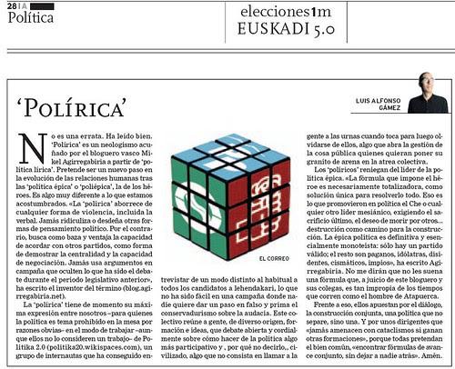 No es una errata. Ha leído bien. 'Polírica' es un neologismo acuñado por el bloguero vasco Mikel Agirregabiria a partir de 'política lírica'. Pretende ser un nuevo paso en<br />la evolución de las relaciones humanas tras las 'política épica' o 'polépica', la de los héroes. Es algo muy diferente a lo que estamos acostumbrados. «La 'polírica' aborrece de cualquier forma de violencia, incluida la verbal. Jamás ridiculiza o desdeña otras formas de pensamiento político. Por el contrario, busca como baza y ventaja la capacidad de acordar con otros partidos, como forma de demostrar la centralidad y la capacidad de negociación. Jamás usa argumentos en campaña que oculten lo que ha sido el debate durante el periodo legislativo anterior», ha escrito el inventor del término (http://blog.agirregabiria.net), un grupo de internautas que ha conseguido entrevistar de un modo distinto al habitual a todos los candidatos a lehendakari, lo que no ha sido fácil en una campaña donde nadie quiere dar un paso en falso y prima el conservadurismo sobre la audacia. Este colectivo reúne a gente, de diverso origen, formación e ideas, que debate abierta y cordialmente sobre cómo hacer de la política algo más participativo y , por qué no decirlo,, civilizado, algo que no consista en llamar a la gente a las urnas cuando toca para luego olvidarse de ellos, algo que abra la gestión de la cosa pública quienes quieran poner su granito de arena en la tarea colectiva.<br />Los 'políricos' reniegan del líder de la política épica. «La fórmula que impone el héroe es necesariamente totalizadora, como solución única para resolverlo todo. Eso es lo que promovieron en política el Che o cualquier otro líder mesiánico, exigiendo el sacrificio último, el deseo de morir por otros... la destrucción como camino para la construcción. La épica política es definitiva y esencialmente monoteísta: sólo hay un partido válido; el resto son paganos, idólatras, disidentes, cismáticos, impíos», ha escrito Agirregabiria. No me 