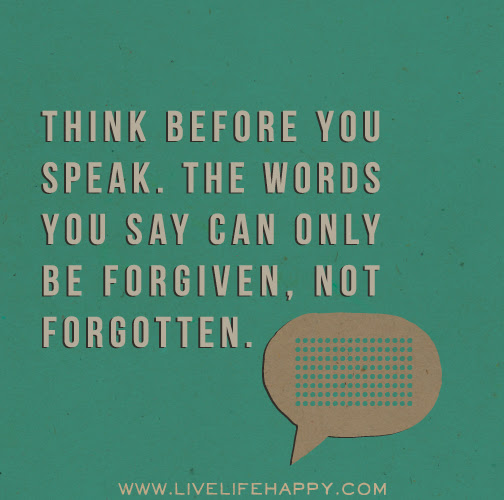Think Before You Speak The Words You Say Can Only Be Forgiven Not