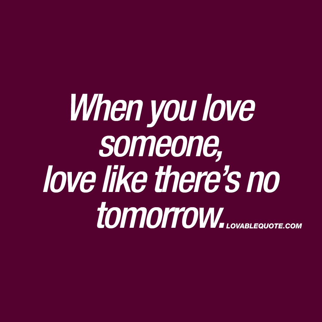 When You Love Someone Love Like There S No Tomorrow Love Quote