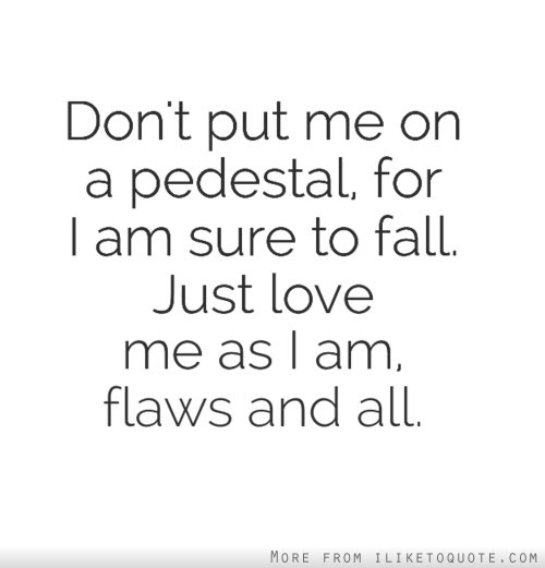 Dont Put Me On A Pedestal For I Am Sure To Fall Just Love Me As I