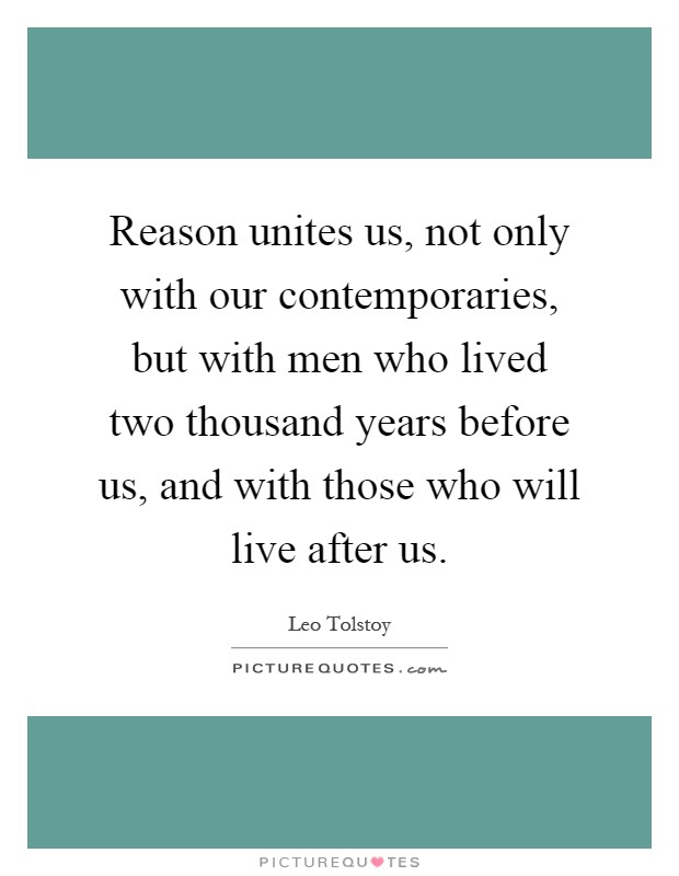 Reason Unites Us Not Only With Our Contemporaries But With Men
