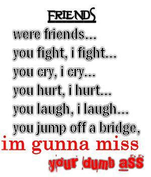 Im Gonna Miss Your Dumb Ass Friends Myniceprofilecom