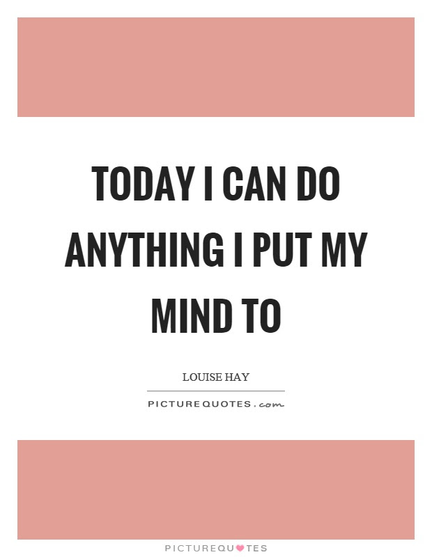 Today I Can Do Anything I Put My Mind To Picture Quotes