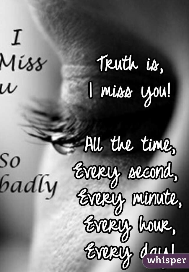 Truth Is I Miss You All The Time Every Second Every Minute