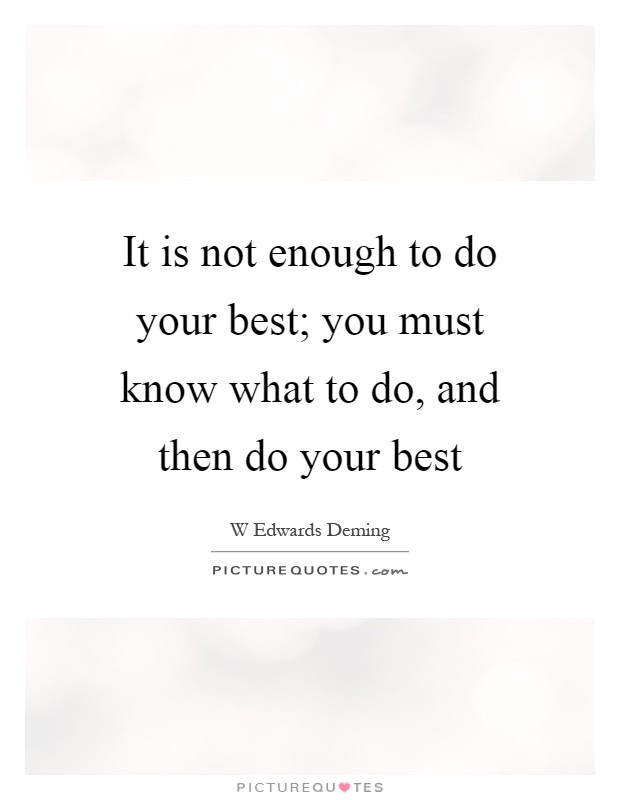 It Is Not Enough To Do Your Best You Must Know What To Do And