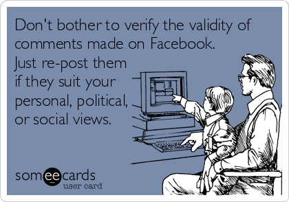 someecards.com - Don't bother to verify the validity of comments made on Facebook. Just re-post them if they suit your personal, political, or social views.