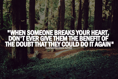 When Someone Breaks Your Heart Dont Ever Give Them The Benefit Of