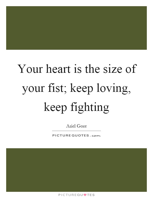Your Heart Is The Size Of Your Fist Keep Loving Keep Fighting