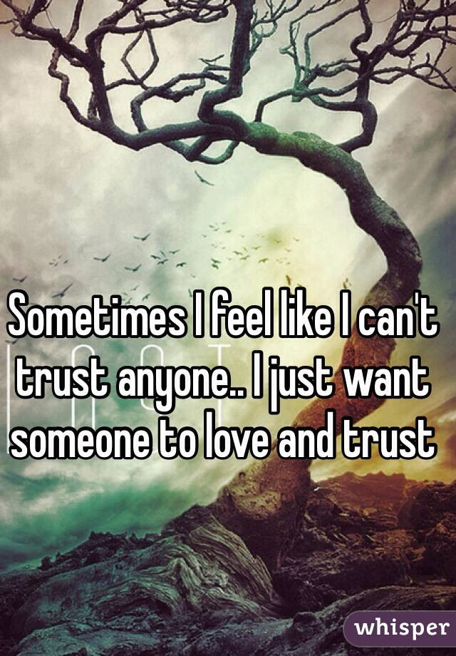 Sometimes I Feel Like I Cant Trust Anyone I Just Want Someone To