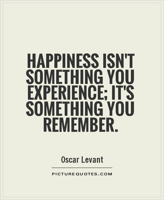 Happiness Isnt Something You Experience Its Something You