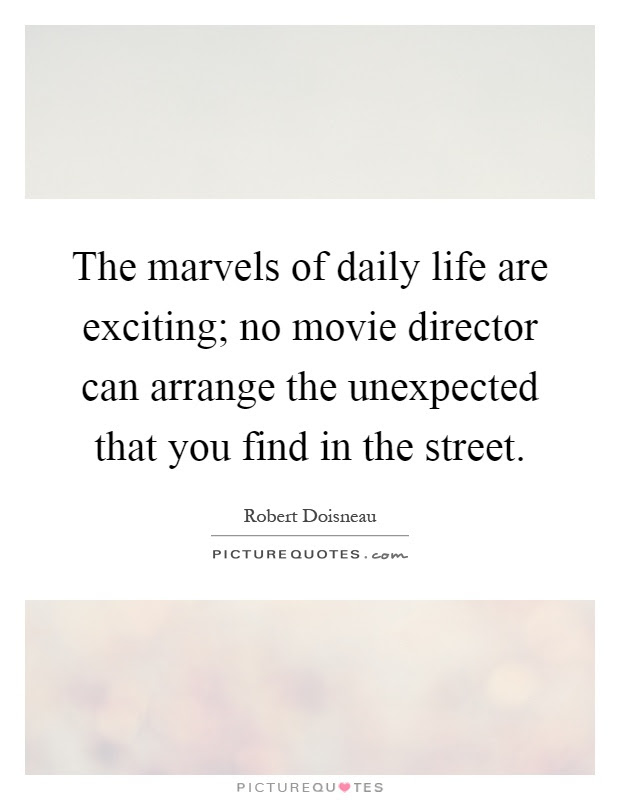 The marvels of daily life are exciting; no movie director