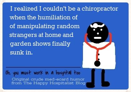 I realized I couldn't be a chiropractor when the humiliation of manipulating random strangers at home and garden shows finally sunk in ecard humor photo.
