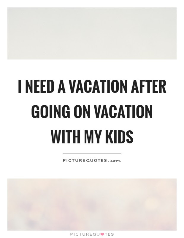 I Need A Vacation After Going On Vacation With My Kids Picture Quotes