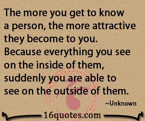 The More You Get To Know A Person The More Attractive They Become