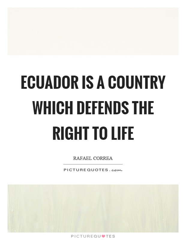 Ecuador Is A Country Which Defends The Right To Life Picture Quotes