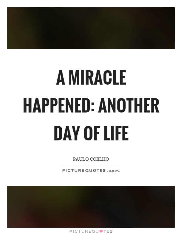 A Miracle Happened Another Day Of Life Picture Quotes