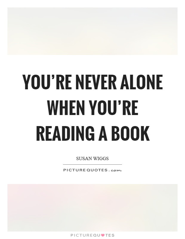 Youre Never Alone When Youre Reading A Book Picture Quotes
