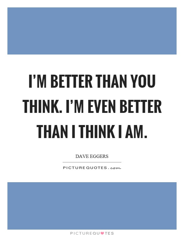 Im Better Than You Think Im Even Better Than I Think I Am