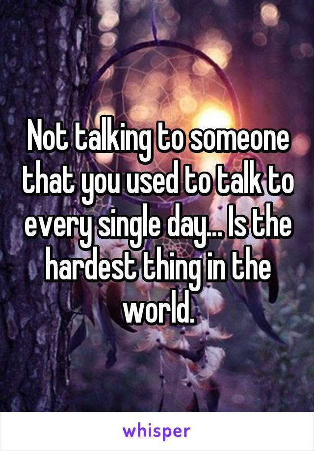 Not Talking To Someone That You Used To Talk To Every Single Day