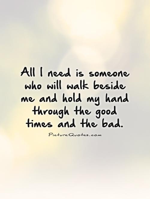 All I Need Is Someone Who Will Walk Beside Me And Hold My Hand
