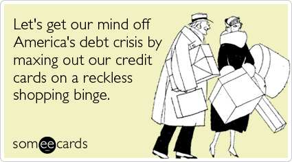 Funny Somewhat Topical Ecard: Let's get our mind off America's debt crisis by maxing out our credit cards on a reckless shopping binge.