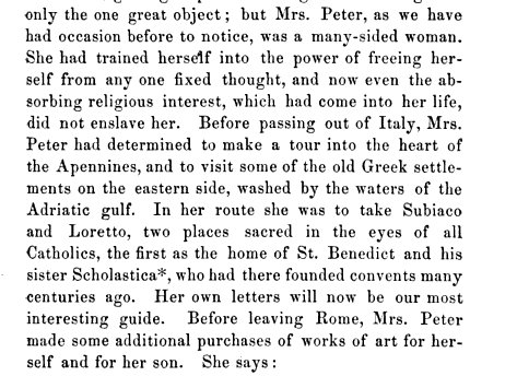 only the one great object but Mrs Peter as we have had occasion before to notice was a many sided woman She had trained herself into the power of freeing herself from any one fixed thought and now even the absorbing religious interest which had come into her life did not enslave her Before passing out of Italy Mrs Peter had determined to make a tour into the heart of the Apennines and to visit some of the old Greek settlements on the eastern side washed by the waters of the Adriatic gulf In her route she was to take Subiaco and Loretto two places sacred in the eyes of all Catholics the first as the home of St Benedict and his sister Scholastica who had there founded convents many centuries ago Her own letters will now be our most interesting guide Before leaving Rome Mrs Peter made some additional purchases of works of art for herself and for her son She says