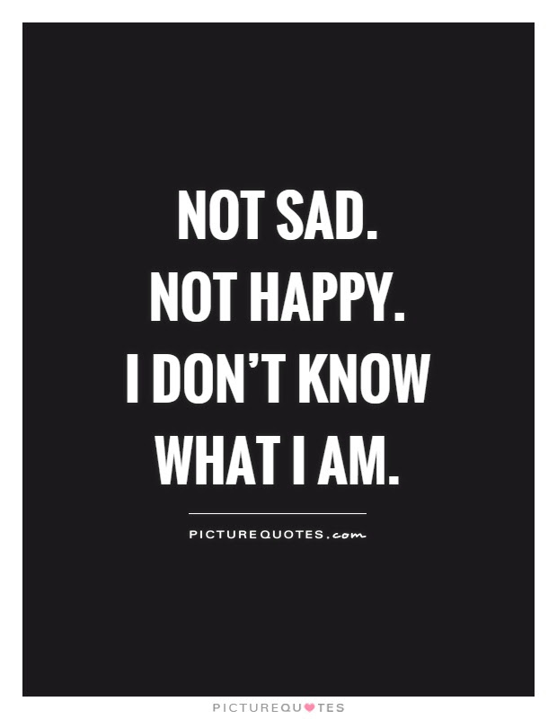 Not Sad Not Happy I Dont Know What I Am Picture Quotes