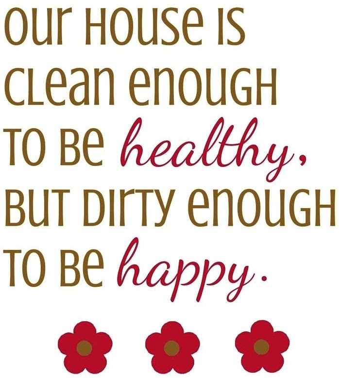 House quote OUR HOUSE IS CLEAN ENOUGH TO BE HEALTHY, BUT DIRTY ...